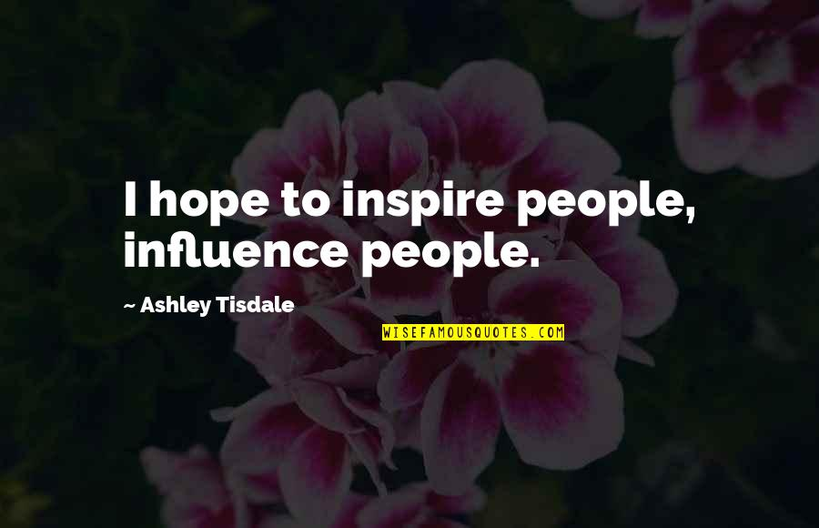 Ice Blue Eyes Quotes By Ashley Tisdale: I hope to inspire people, influence people.