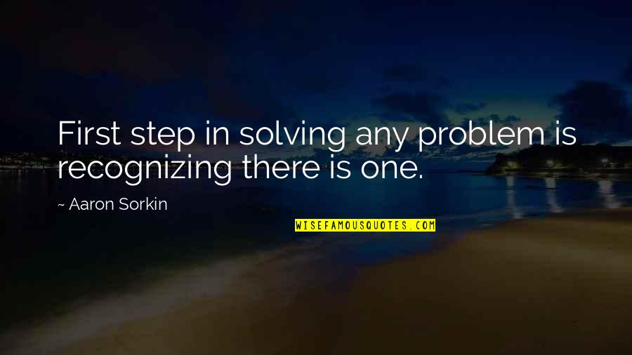 Ice Cold Drinks Quotes By Aaron Sorkin: First step in solving any problem is recognizing