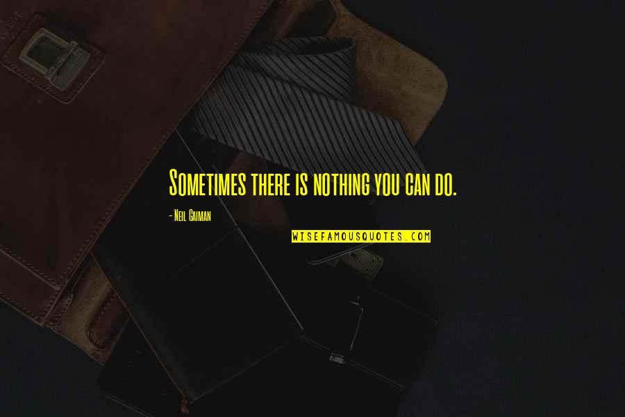 Ice Cold Drinks Quotes By Neil Gaiman: Sometimes there is nothing you can do.
