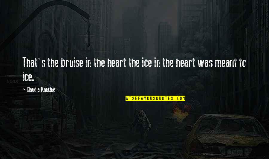 Ice Heart Quotes By Claudia Rankine: That's the bruise in the heart the ice