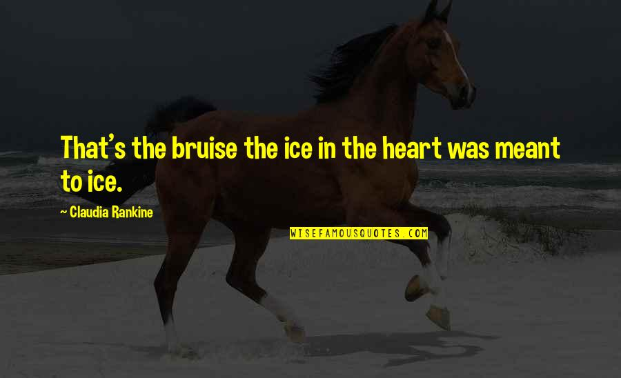 Ice Heart Quotes By Claudia Rankine: That's the bruise the ice in the heart