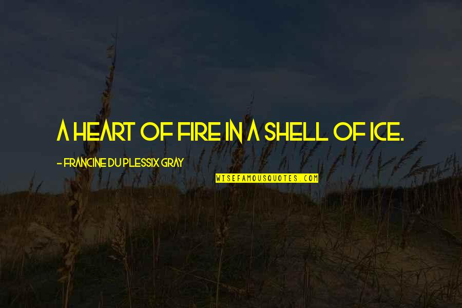 Ice Heart Quotes By Francine Du Plessix Gray: A heart of fire in a shell of