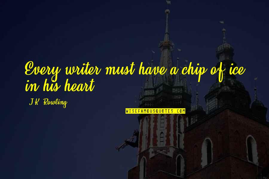 Ice Heart Quotes By J.K. Rowling: Every writer must have a chip of ice