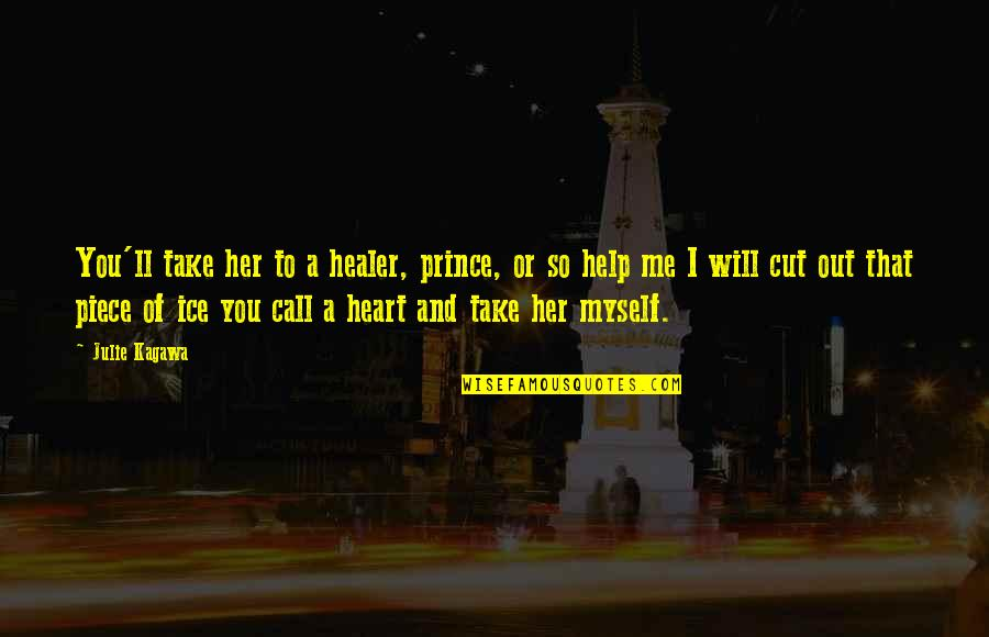 Ice Heart Quotes By Julie Kagawa: You'll take her to a healer, prince, or