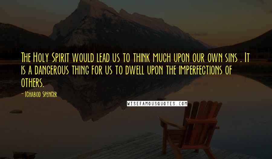 Ichabod Spencer quotes: The Holy Spirit would lead us to think much upon our own sins . It is a dangerous thing for us to dwell upon the imperfections of others.