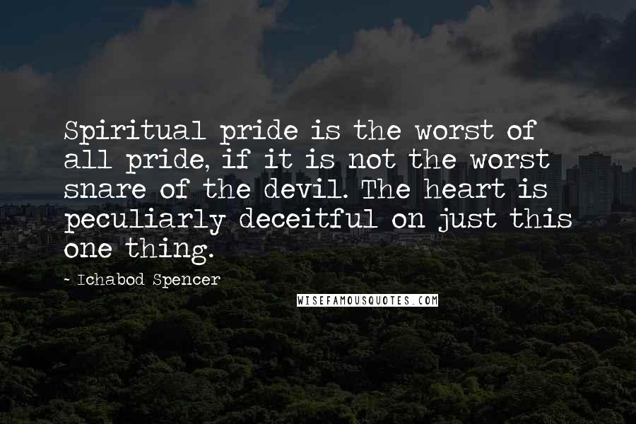 Ichabod Spencer quotes: Spiritual pride is the worst of all pride, if it is not the worst snare of the devil. The heart is peculiarly deceitful on just this one thing.