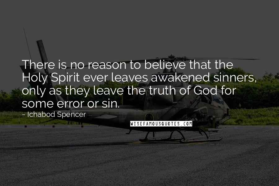 Ichabod Spencer quotes: There is no reason to believe that the Holy Spirit ever leaves awakened sinners, only as they leave the truth of God for some error or sin.