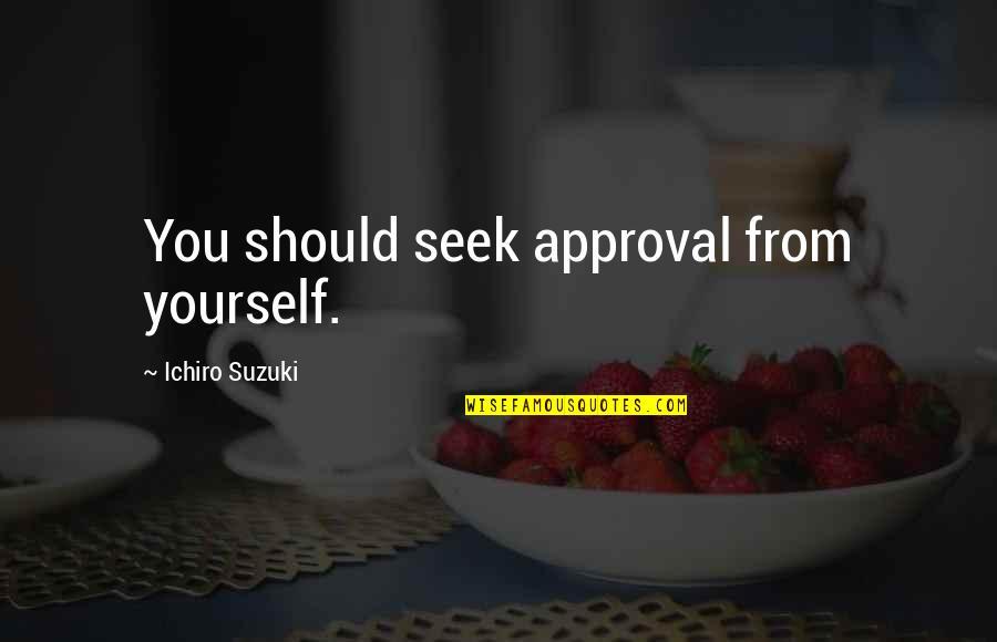 Ichiro Suzuki Quotes By Ichiro Suzuki: You should seek approval from yourself.