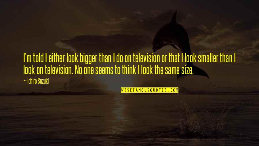 Ichiro Suzuki Quotes By Ichiro Suzuki: I'm told I either look bigger than I