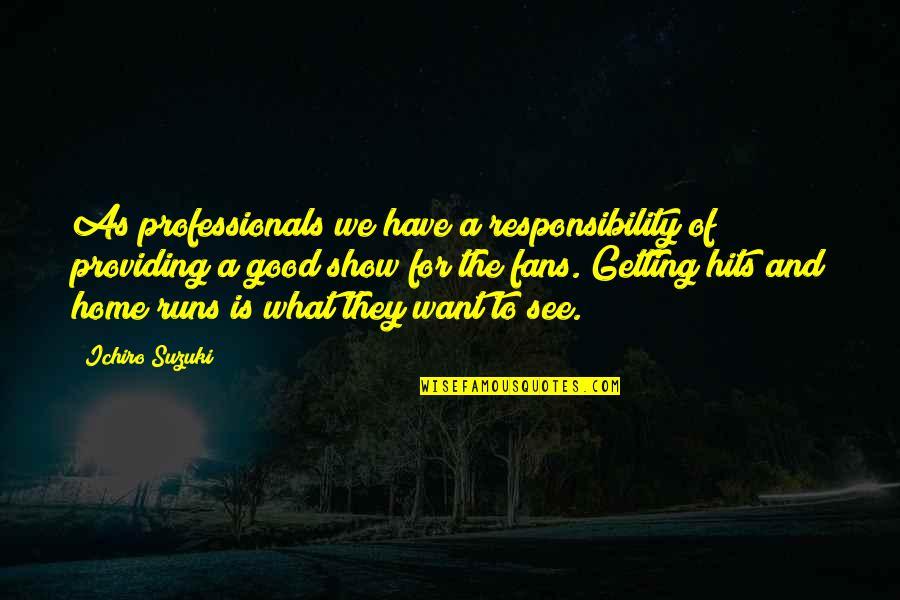 Ichiro Suzuki Quotes By Ichiro Suzuki: As professionals we have a responsibility of providing