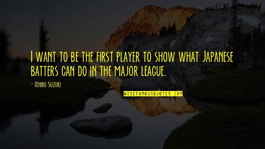 Ichiro Suzuki Quotes By Ichiro Suzuki: I want to be the first player to