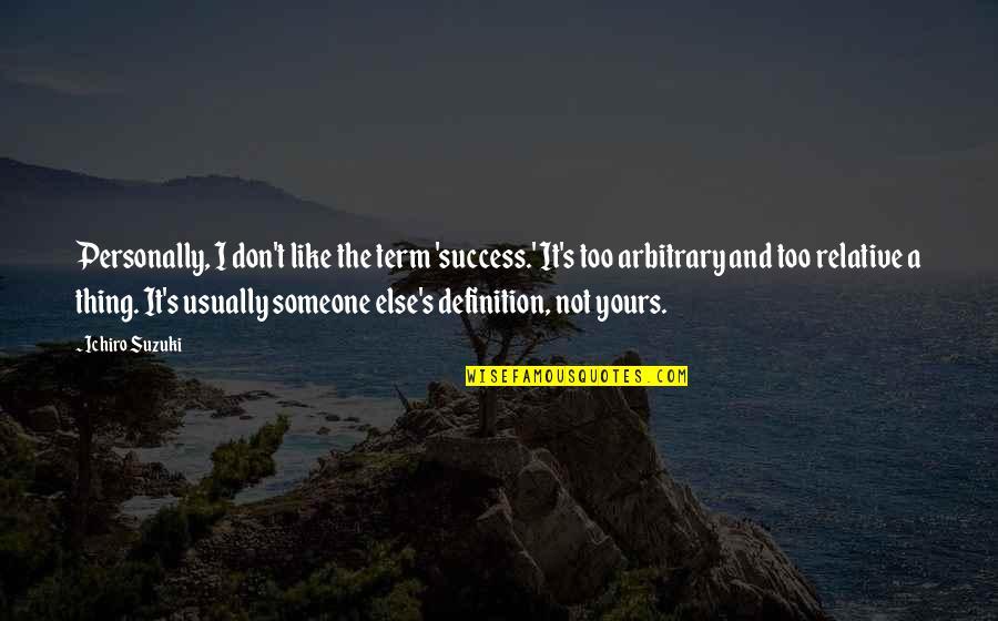 Ichiro Suzuki Quotes By Ichiro Suzuki: Personally, I don't like the term 'success.' It's