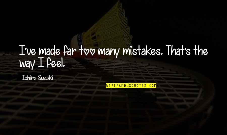 Ichiro Suzuki Quotes By Ichiro Suzuki: I've made far too many mistakes. That's the