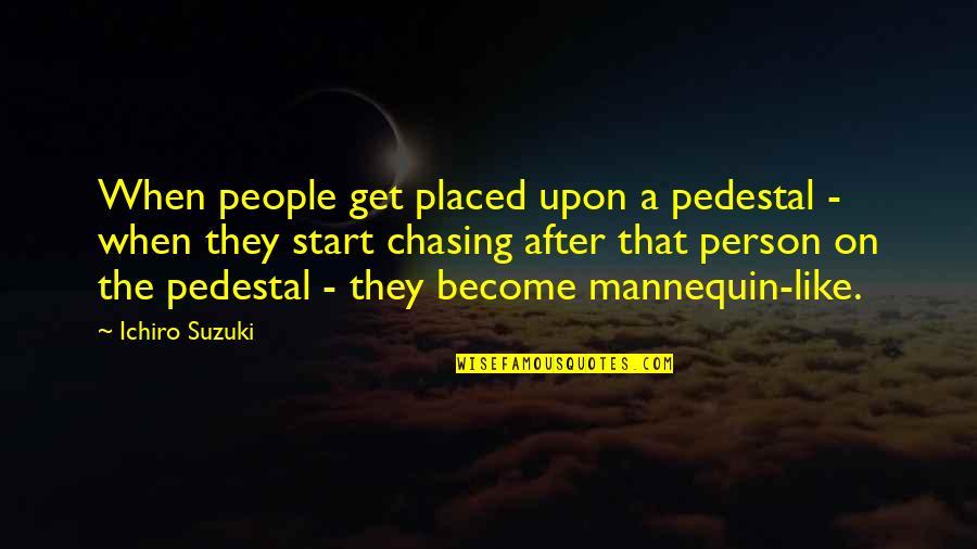 Ichiro Suzuki Quotes By Ichiro Suzuki: When people get placed upon a pedestal -
