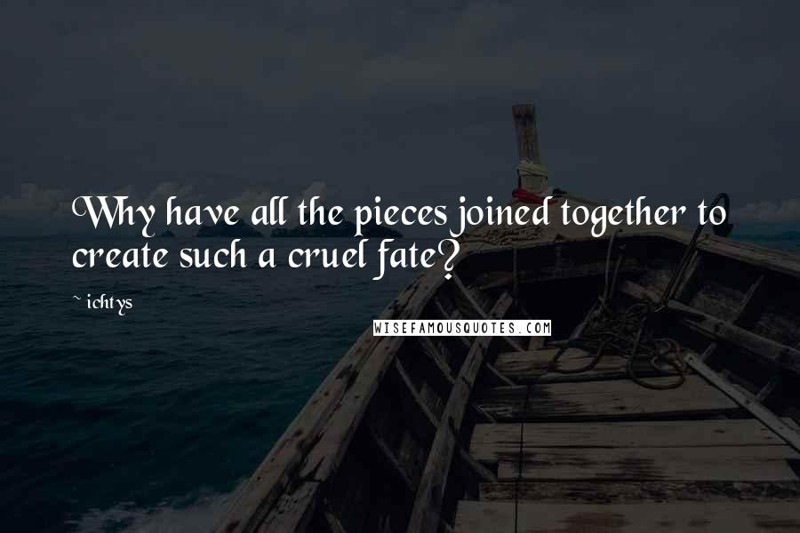 Ichtys quotes: Why have all the pieces joined together to create such a cruel fate?