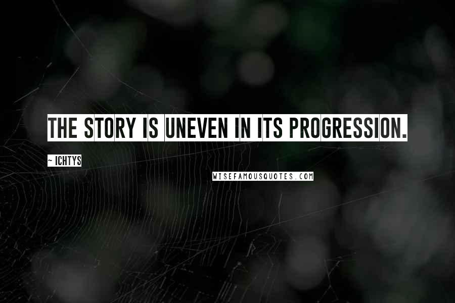 Ichtys quotes: The story is uneven in its progression.