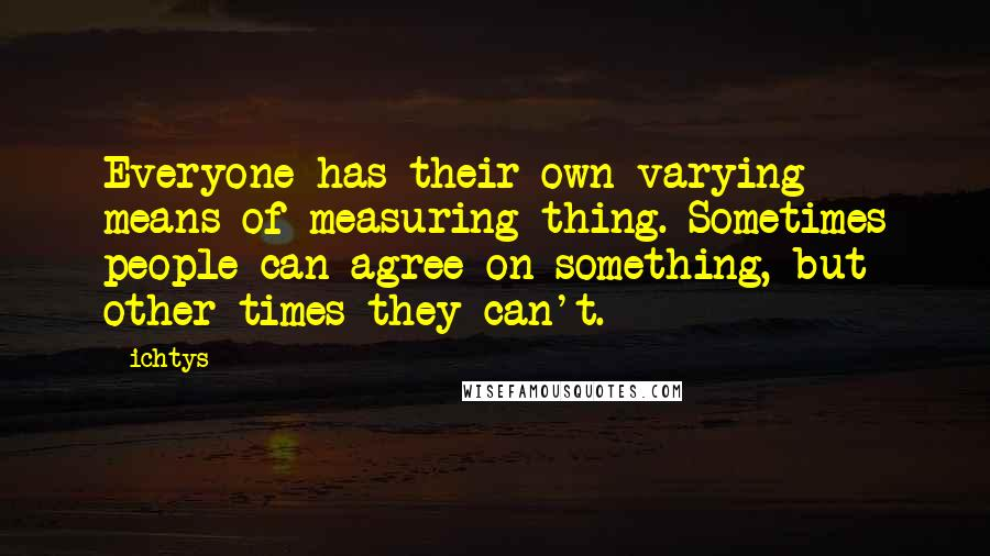 Ichtys quotes: Everyone has their own varying means of measuring thing. Sometimes people can agree on something, but other times they can't.