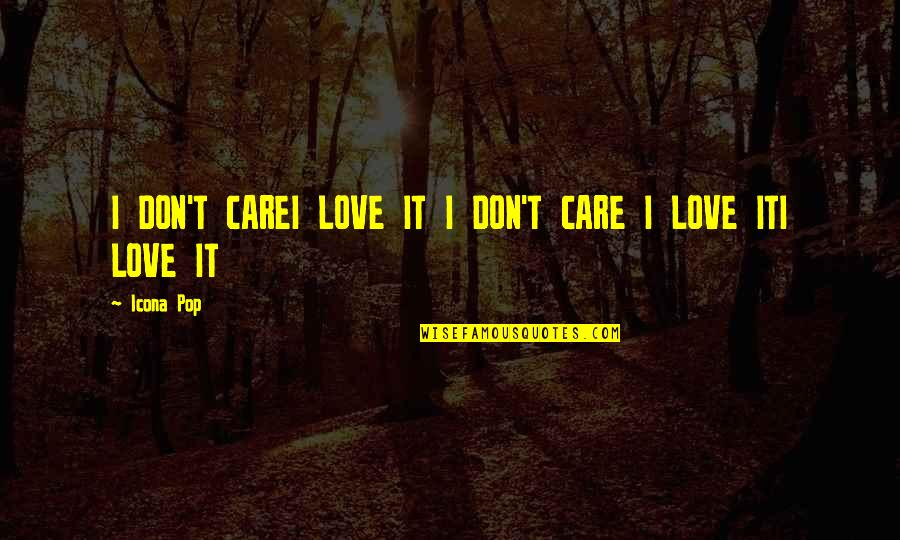 Icona Pop Lyrics Quotes By Icona Pop: I DON'T CAREI LOVE IT I DON'T CARE