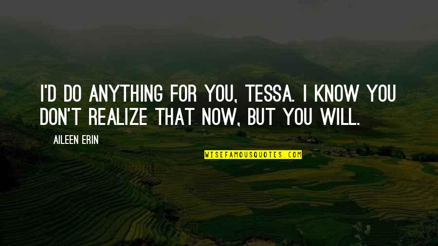 I'd Do Anything For You Quotes By Aileen Erin: I'd do anything for you, Tessa. I know