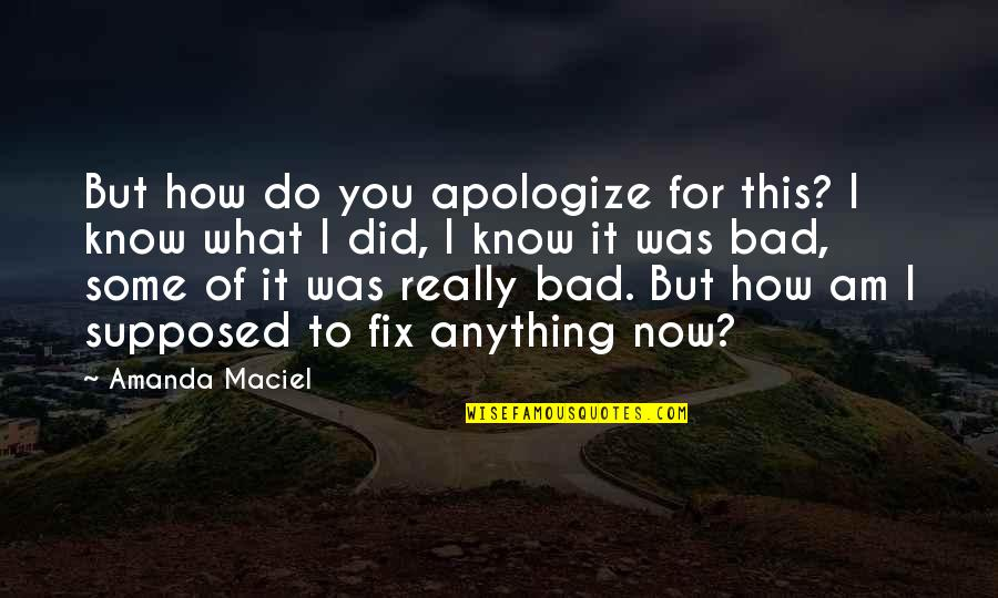 I'd Do Anything For You Quotes By Amanda Maciel: But how do you apologize for this? I