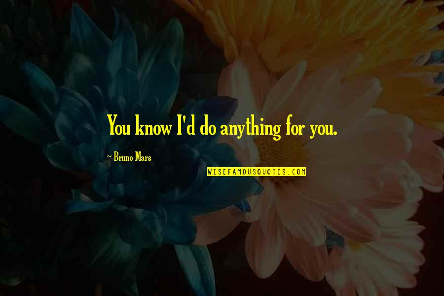 I'd Do Anything For You Quotes By Bruno Mars: You know I'd do anything for you.