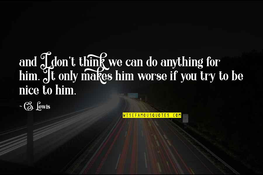 I'd Do Anything For You Quotes By C.S. Lewis: and I don't think we can do anything