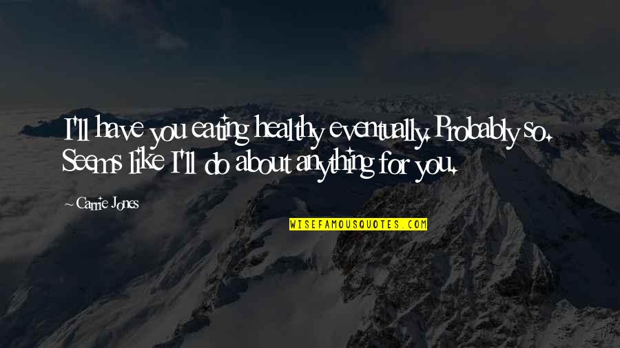 I'd Do Anything For You Quotes By Carrie Jones: I'll have you eating healthy eventually.Probably so. Seems