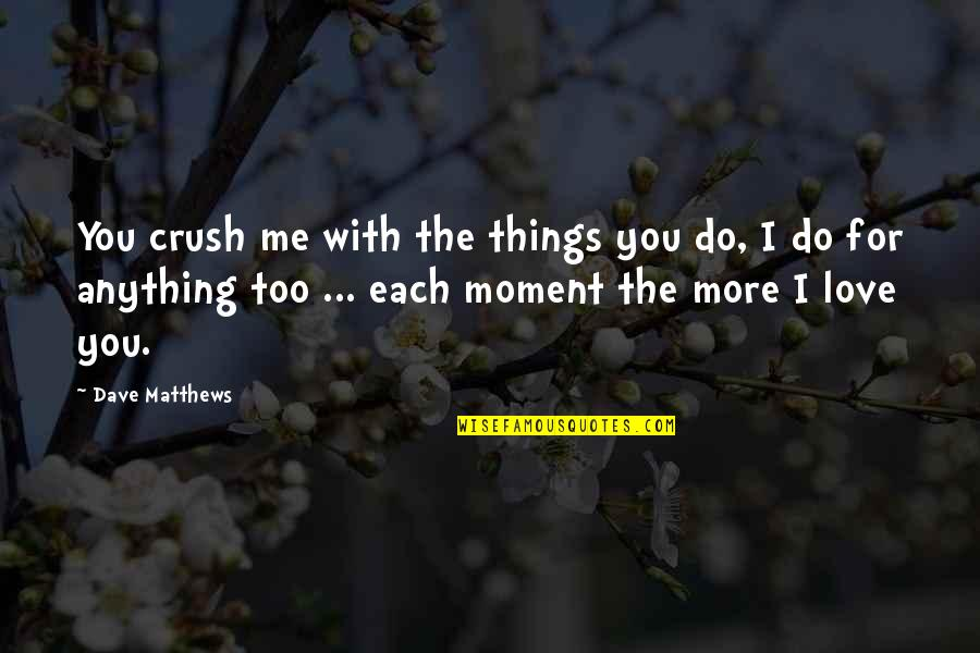 I'd Do Anything For You Quotes By Dave Matthews: You crush me with the things you do,