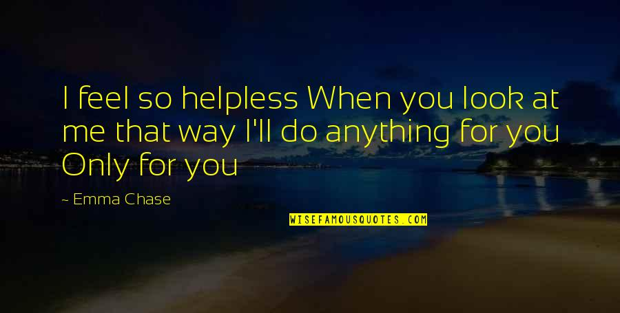 I'd Do Anything For You Quotes By Emma Chase: I feel so helpless When you look at