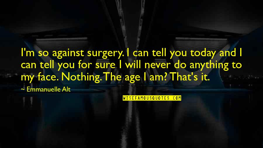 I'd Do Anything For You Quotes By Emmanuelle Alt: I'm so against surgery. I can tell you