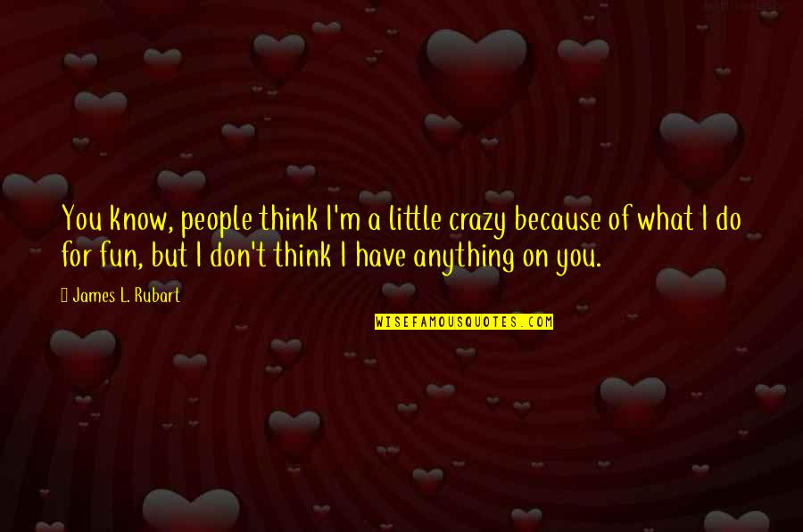I'd Do Anything For You Quotes By James L. Rubart: You know, people think I'm a little crazy