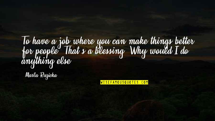 I'd Do Anything For You Quotes By Marla Ruzicka: To have a job where you can make