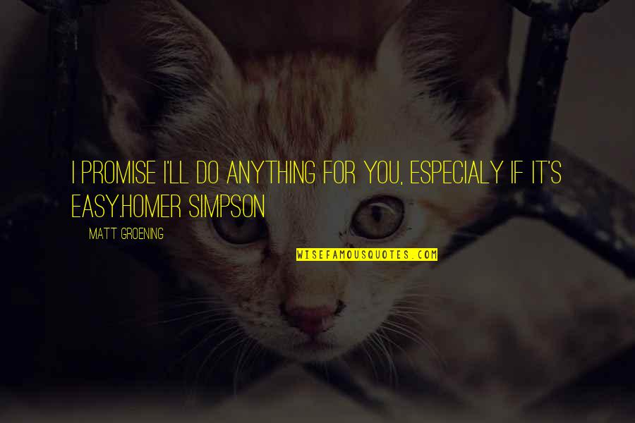 I'd Do Anything For You Quotes By Matt Groening: I promise I'll do anything for you, especialy