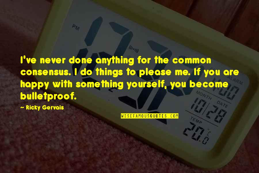 I'd Do Anything For You Quotes By Ricky Gervais: I've never done anything for the common consensus.