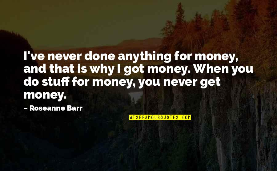 I'd Do Anything For You Quotes By Roseanne Barr: I've never done anything for money, and that