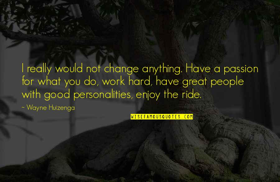 I'd Do Anything For You Quotes By Wayne Huizenga: I really would not change anything. Have a