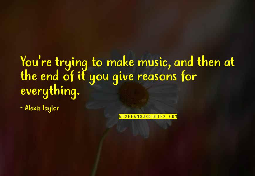 I'd Give Up Everything For You Quotes By Alexis Taylor: You're trying to make music, and then at