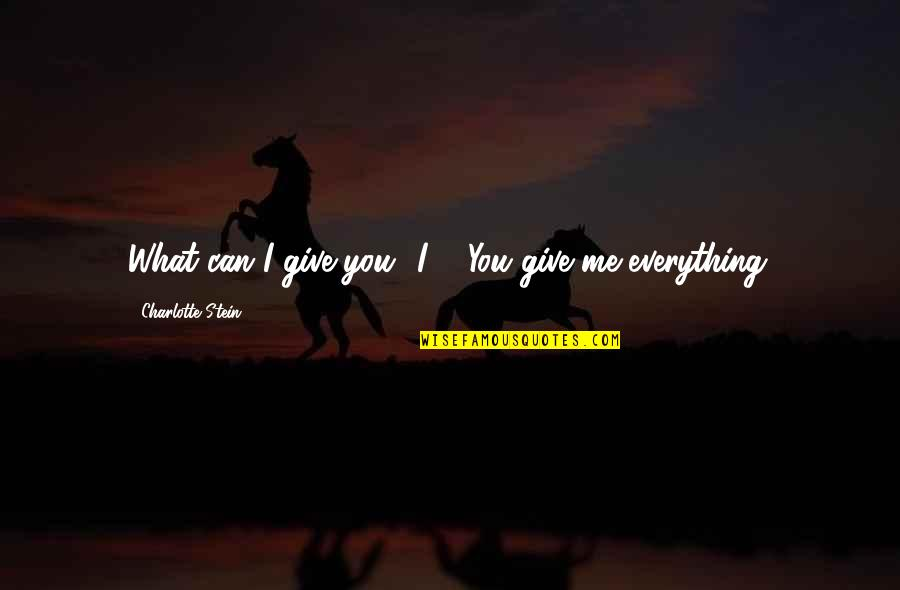 """I'd Give Up Everything For You Quotes By Charlotte Stein: What can I give you? I--""""""""You give me"""