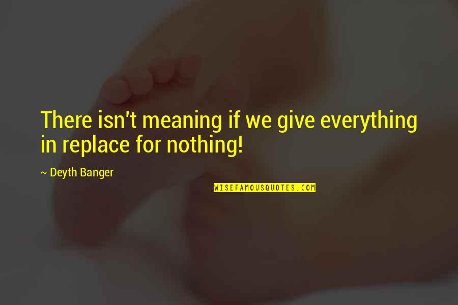 I'd Give Up Everything For You Quotes By Deyth Banger: There isn't meaning if we give everything in