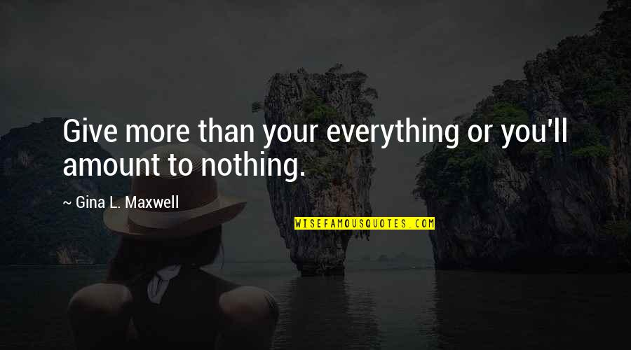 I'd Give Up Everything For You Quotes By Gina L. Maxwell: Give more than your everything or you'll amount
