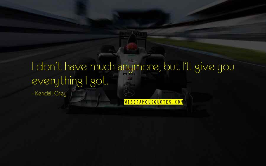I'd Give Up Everything For You Quotes By Kendall Grey: I don't have much anymore, but I'll give