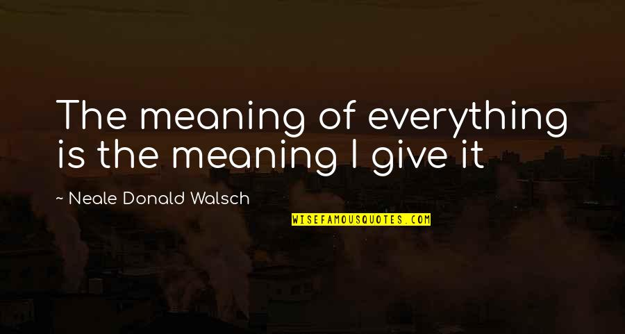 I'd Give Up Everything For You Quotes By Neale Donald Walsch: The meaning of everything is the meaning I