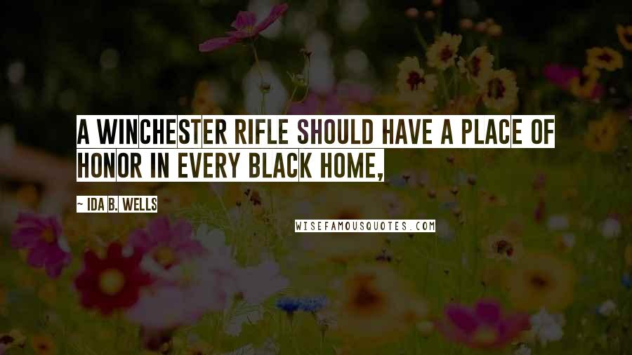 Ida B. Wells quotes: A Winchester rifle should have a place of honor in every black home,
