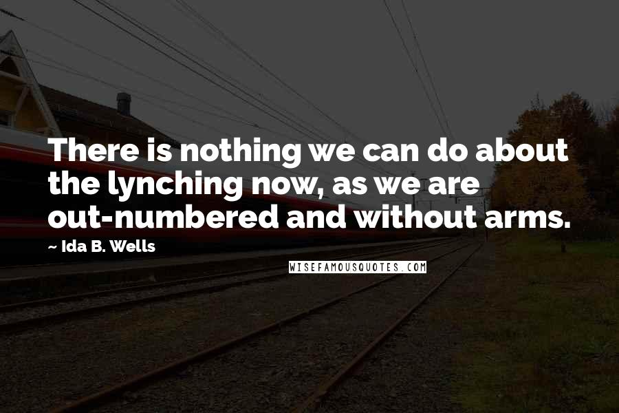 Ida B. Wells quotes: There is nothing we can do about the lynching now, as we are out-numbered and without arms.