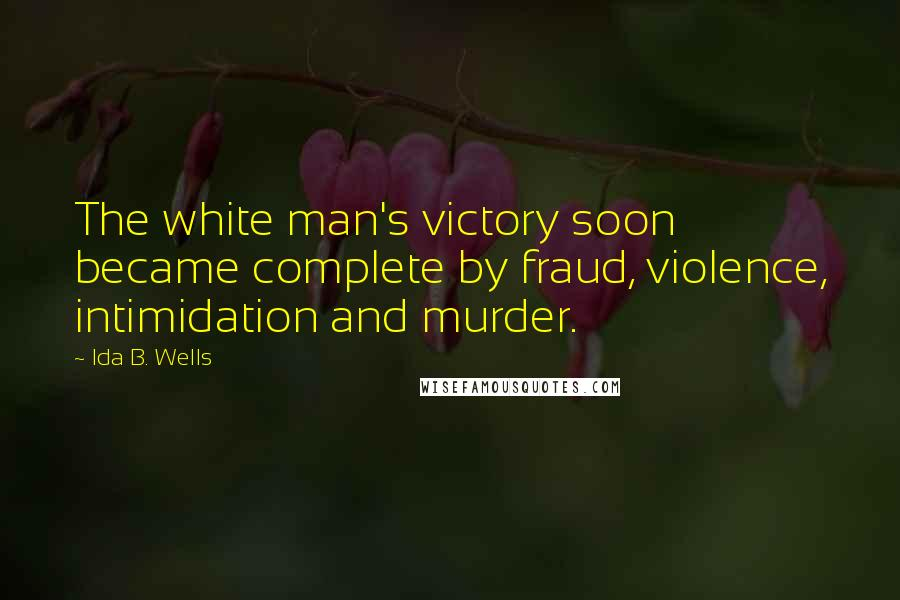 Ida B. Wells quotes: The white man's victory soon became complete by fraud, violence, intimidation and murder.