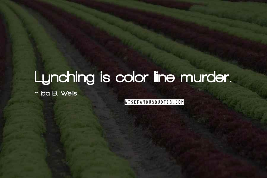 Ida B. Wells quotes: Lynching is color line murder.