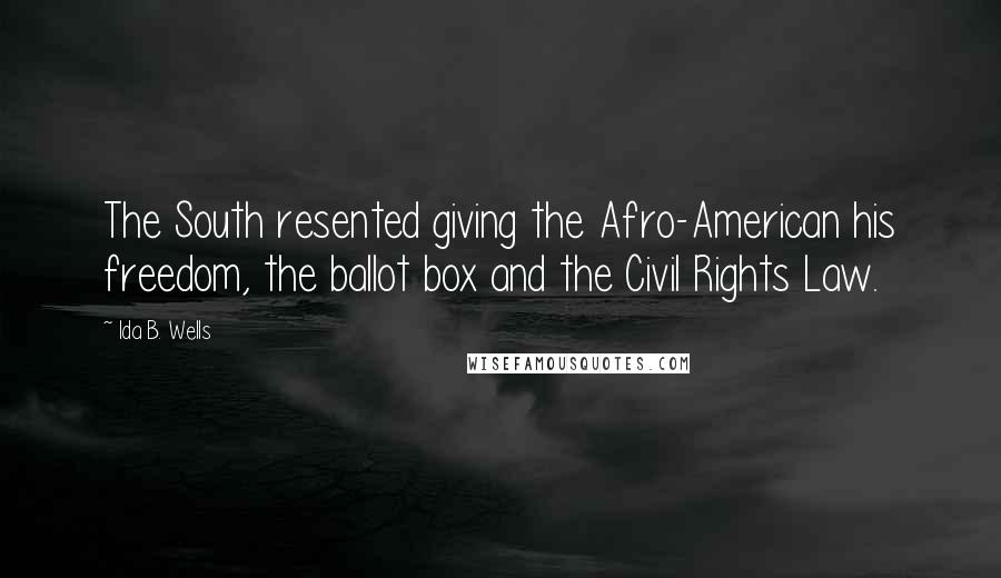 Ida B. Wells quotes: The South resented giving the Afro-American his freedom, the ballot box and the Civil Rights Law.