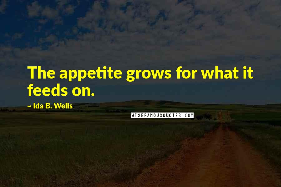 Ida B. Wells quotes: The appetite grows for what it feeds on.
