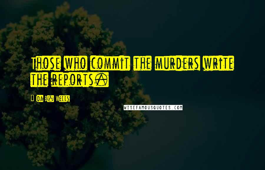 Ida B. Wells quotes: Those who commit the murders write the reports.