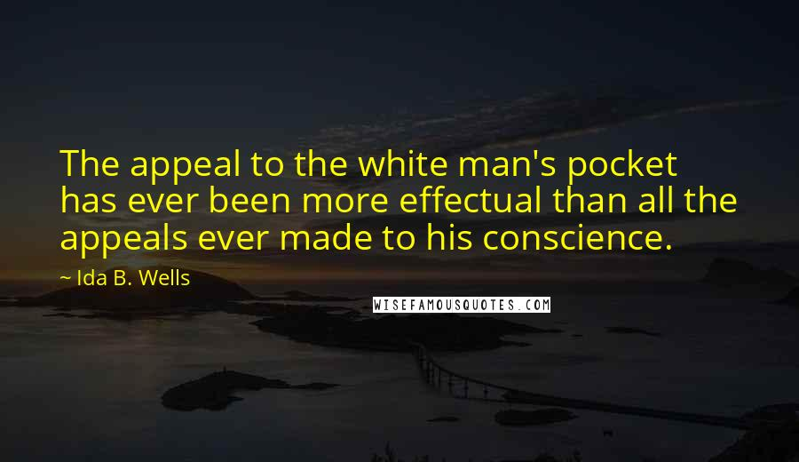 Ida B. Wells quotes: The appeal to the white man's pocket has ever been more effectual than all the appeals ever made to his conscience.